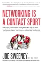 Networking Is a Contact Sport - How Staying Connected and Serving Others Will Help You Grow Your Business, Expand Your Influence -- or Even Land Your Next Job ebook by Joe Sweeney, Mike Yorkey