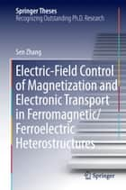 Electric-Field Control of Magnetization and Electronic Transport in Ferromagnetic/Ferroelectric Heterostructures ebook by Sen Zhang