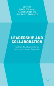 Leadership and Collaboration - Further Developments for Interprofessional Education ebook by Dawn Forman,Marion Jones,Professor Jill Thistlethwaite