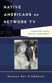 "Native Americans on Network TV - Stereotypes, Myths, and the ""Good Indian"" ebook by Michael Ray FitzGerald"