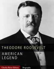 American Legends: The Life of Theodore Roosevelt ebook by Charles River Editors