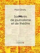 Souvenirs de journalisme et de théâtre - Biographie ebook by Paul Ginisty, Ligaran