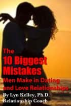 The 10 Biggest Mistakes Men Make in Dating and Love Relationships eBook by Lyn Kelley
