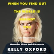 When You Find Out the World is Against You - And Other Funny Memories About Awful Moments audiobook by Kelly Oxford
