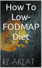 How To Low-FODMAP Diet ebook by RZ Aklat
