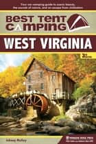 Best Tent Camping: West Virginia - Your Car-Camping Guide to Scenic Beauty, the Sounds of Nature, and an Escape from Civilization ebook by Johnny Molloy