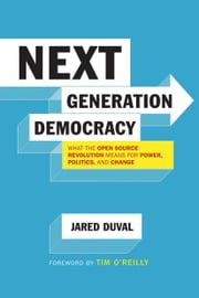 Next Generation Democracy - What the Open-Source Revolution Means for Power, Politics, and Change ebook by Jared Duval