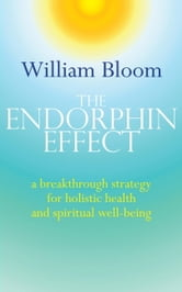 The Endorphin Effect - A Breakthrough Strategy for Holistic Health and Spiritual Wellbeing ebook by William Bloom