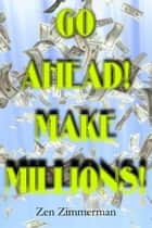 Go Ahead! Make Millions! ebook by Zen Zimmerman