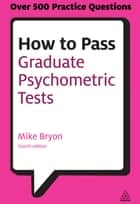 How to Pass Graduate Psychometric Tests ebook by Mike Bryon