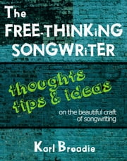The Free-Thinking Songwriter - Thoughts, Tips and Ideas on the Beautiful Craft of Songwriting ebook by Karl Broadie
