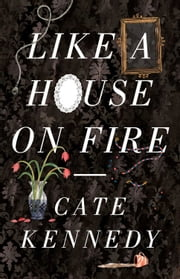 Like a House on Fire ebook by Cate Kennedy
