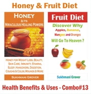 Honey & Fruit Diet - Health Benefits & Uses - Combo#13 - 2 Book Combos - Health Benefits and Uses of Natural Oils, Fruits and Plants , #13 ebook by Sukhmani Grover