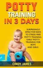 Potty Training in 3 Days: Surprisingly Effective Ways To Stress Free Potty Training - Early Potty Training for Boys and Girls ebook by Cindy James