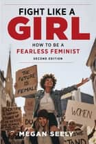Fight Like a Girl, Second Edition - How to Be a Fearless Feminist eBook by Megan Seely