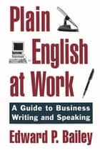 Plain English at Work - A Guide to Writing and Speaking ebook by Edward P. Bailey, Jr.