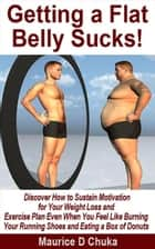 Getting a Flat Belly Sucks! Discover How to Sustain Motivation for Your Weight Loss and Exercise Plan Even When You Feel Like Burning Your Running Shoes and Eating a Box of Donuts ebook by Maurice D. Chuka