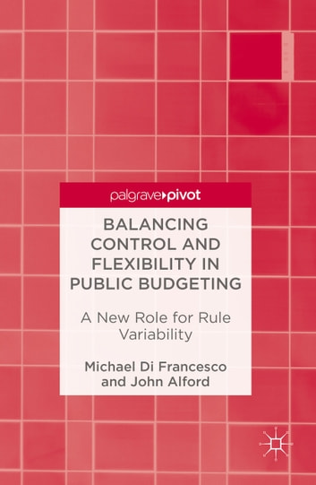 Balancing Control and Flexibility in Public Budgeting - A New Role for Rule Variability ebook by Michael Di Francesco,John Alford