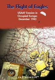 The Flight of Eagles - USAAF Evasion in Occupied Europe: December 1943 ebook by Ray Bowden
