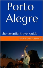 Porto Alegre: The Essential Travel Guide ebook by Camila Santos Simmons