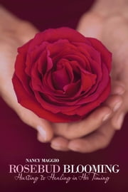 Rosebud Blooming - Hurting to Healing in His Timing ebook by Nancy Maggio