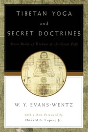 Tibetan Yoga and Secret Doctrines : Or Seven Books of Wisdom of the Great Path According to the Late Lama Kazi Dawa-Samdup's English Rendering ebook by W. Y. Evans-Wentz;R. R. Marett;R. R. Chen-Chi Chang;Donald S. Lopez