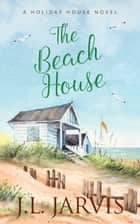 The Beach House - A Holiday House Novel ebook by J.L. Jarvis