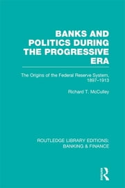 Banks and Politics During the Progressive Era (RLE Banking & Finance) ebook by Richard T McCulley