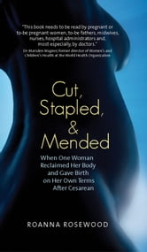 Cut, Stapled, and Mended - When One Woman Reclaimed Her Body and Gave Birth on Her Own Terms After Cesarean ebook by Roanna Rosewood