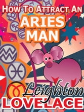 How To Attract An Aries Man - The Astrology for Lovers Guide to Understanding Aries Men, Horoscope Compatibility Tips and Much More ebook by Leighton Lovelace