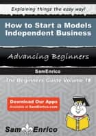 How to Start a Models - Independent Business - How to Start a Models - Independent Business ebook by Sabrina Haynes