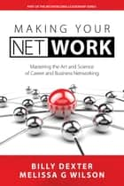 Making Your Net Work - Mastering the Art and Science of Career and Business Networking ebook by Billy Dexter, Melissa G Wilson