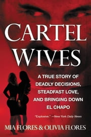 Cartel Wives - A True Story of Deadly Decisions, Steadfast Love, and Bringing Down El Chapo ebook by Mia Flores, Olivia Flores