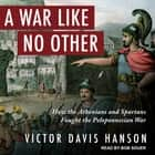 A War Like No Other - How the Athenians and Spartans Fought the Peloponnesian War audiobook by Victor Davis Hanson