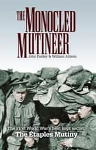 The Monocled Mutineer - The First World War's Best Kept Secret: The Etaples Mutiny ebook by John Fairley, William Allison