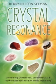 Crystal Resonance - Combining Gemstones, Essential Oils & Flower Essences for Enhanced Well-Being ebook by Kerry Nelson Selman