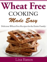 Wheat Free Cooking Made Easy - Delicious Wheat Free Recipes for the Entire Family ebook by Lisa Ramon