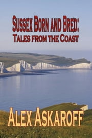 SUSSEX BORN AND BRED: Tales from the Coast ebook by Alex Askaroff
