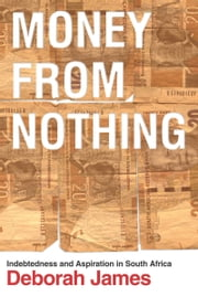 Money from Nothing - Indebtedness and Aspiration in South Africa ebook by Deborah James