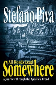 All Roads Lead Somewhere - A Journey Through the Apostle's Creed ebook by Stefano Piva