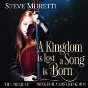 A Kingdom is Lost, A Song is Born - Song for a Lost Kingdom, The Prequel audiobook by Steve Moretti