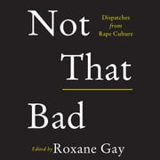 Not That Bad - Dispatches from Rape Culture audiobook by Roxane Gay