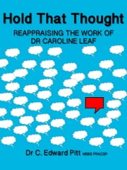 Hold That Thought Reappraising The Work of Dr Caroline Leaf ebook by Dr C. Edward Pitt