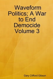 Waveform Politics; A War to End Democide: Volume 3 ebook by Gary Clifford Gibson