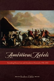 Ambitious Rebels - Remaking Honor, Law, and Liberalism in Venezuela, 1780-1850 ebook by Reuben Zahler
