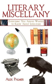 Literary Miscellany - Everything You Always Wanted to Know About Literature ebook by Alex Palmer