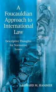 A Foucauldian Approach to International Law - Descriptive Thoughts for Normative Issues ebook by Leonard M. Hammer