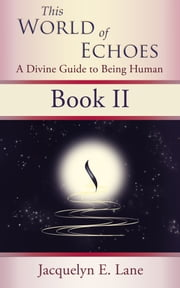This World of Echoes - Book Two - A Divine Guide to Being Human ebook by Jacquelyn E. Lane