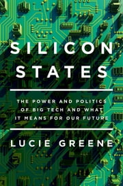 Silicon States - The Power and Politics of Big Tech and What It Means for Our Future ebook by Lucie Greene