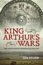 King Arthur's Wars - The Anglo-Saxon Conquest of England ebook by Jim Storr